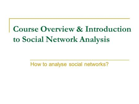 Course Overview & Introduction to Social Network Analysis How to analyse social networks?