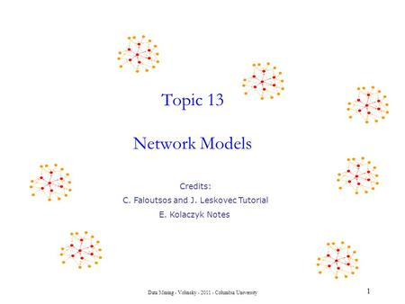 Data Mining - Volinsky - 2011 - Columbia University Topic 13 Network Models 1 Credits: C. Faloutsos and J. Leskovec Tutorial E. Kolaczyk Notes.