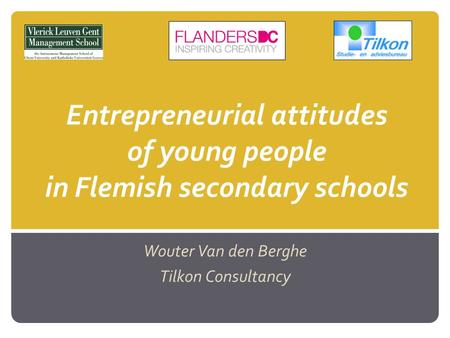 Entrepreneurial attitudes of young people in Flemish secondary schools Wouter Van den Berghe Tilkon Consultancy.