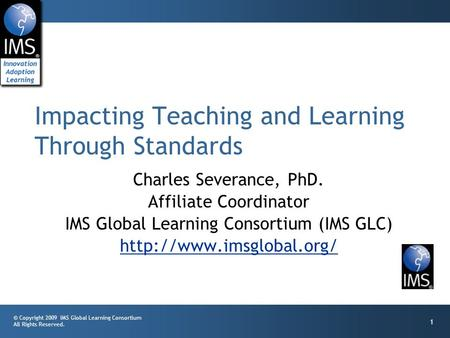 © Copyright 2009 IMS Global Learning Consortium All Rights Reserved. 1 Charles Severance, PhD. Affiliate Coordinator IMS Global Learning Consortium (IMS.