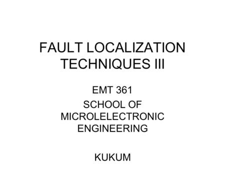 FAULT LOCALIZATION TECHNIQUES III EMT 361 SCHOOL OF MICROLELECTRONIC ENGINEERING KUKUM.