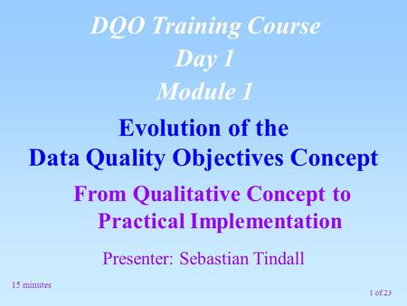 1 of 23 From Qualitative Concept to Practical Implementation Evolution of the Data Quality Objectives Concept DQO Training Course Day 1 Module 1 15 minutes.