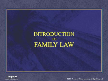 INTRODUCTION TO FAMILY LAW © 2006 Thomson Delmar Learning. All Right Reserved.