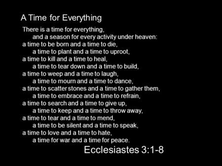 A Time for Everything There is a time for everything, and a season for every activity under heaven: a time to be born and a time to die, a time to plant.
