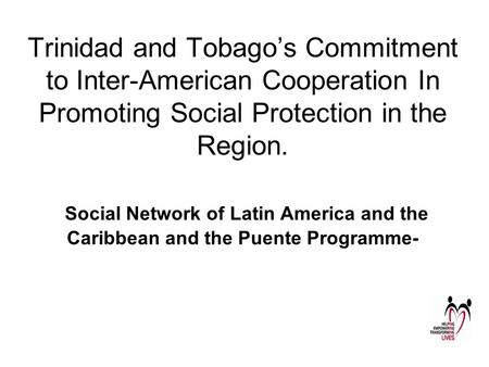 Trinidad and Tobago's Commitment to Inter-American Cooperation In Promoting Social Protection in the Region. Social Network of Latin America and the Caribbean.