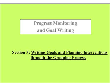 Section 3: Writing Goals and Planning Interventions through the Grouping Process. Progress Monitoring and Goal Writing.