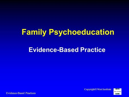 Family Psychoeducation Evidence-Based Practice Evidence-Based Practices Copyright  West Institute.