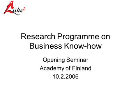 Research Programme on Business Know-how Opening Seminar Academy of Finland 10.2.2006.