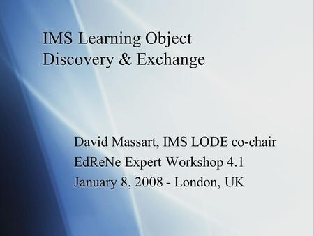 IMS Learning Object Discovery & Exchange David Massart, IMS LODE co-chair EdReNe Expert Workshop 4.1 January 8, 2008 - London, UK David Massart, IMS LODE.
