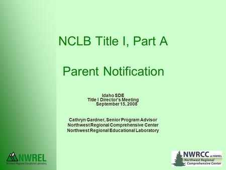 NCLB Title I, Part A Parent Notification Idaho SDE Title I Director's Meeting September 15, 2008 Cathryn Gardner, Senior Program Advisor Northwest Regional.