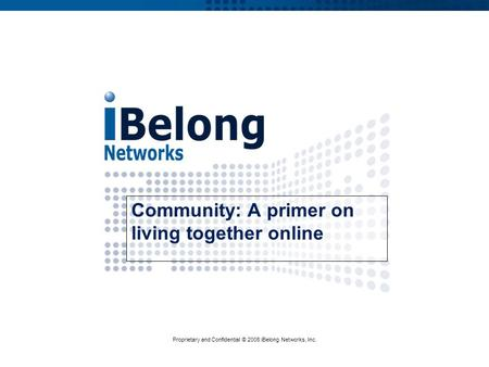 Proprietary and Confidential © 2008 iBelong Networks, Inc. Community: A primer on living together online.