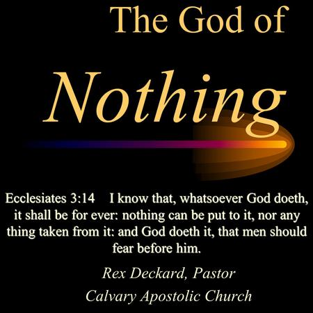 The God of Nothing Rex Deckard, Pastor Calvary Apostolic Church Ecclesiates 3:14I know that, whatsoever God doeth, it shall be for ever: nothing can be.