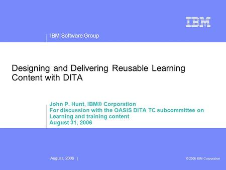 IBM Software Group August, 2006 | © 2006 IBM Corporation Designing and Delivering Reusable Learning Content with DITA John P. Hunt, IBM® Corporation For.