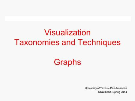 Visualization Taxonomies and Techniques Graphs University of Texas – Pan American CSCI 6361, Spring 2014.