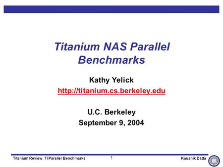 1 Titanium Review: Ti Parallel Benchmarks Kaushik Datta Titanium NAS Parallel Benchmarks Kathy Yelick  U.C. Berkeley September.