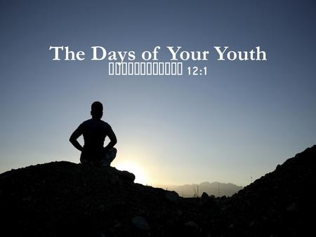 The Days of Your Youth Ecclesiastes 12:1. The Days of Your Youth The days of your youth can be a time of joy ( Eccl. 11:9-10) The days of your youth can.