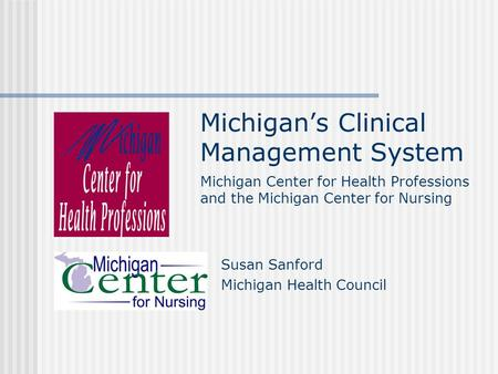 Michigan's Clinical Management System Susan Sanford Michigan Health Council Michigan Center for Health Professions and the Michigan Center for Nursing.