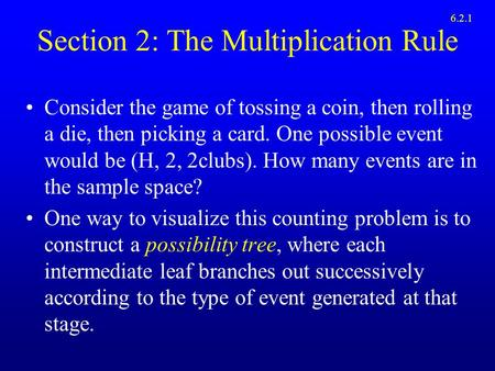 Section 2: The Multiplication Rule Consider the game of tossing a coin, then rolling a die, then picking a card. One possible event would be (H, 2, 2clubs).