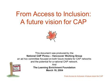 From Access to Inclusion: A future vision for CAP This document was produced by the National CAP Pictou – Vancouver Working Group an ad hoc committee focused.