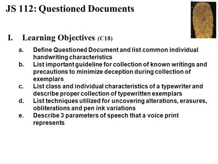 JS 112: Questioned Documents I.Learning Objectives (C18) a.Define Questioned Document and list common individual handwriting characteristics b.List important.