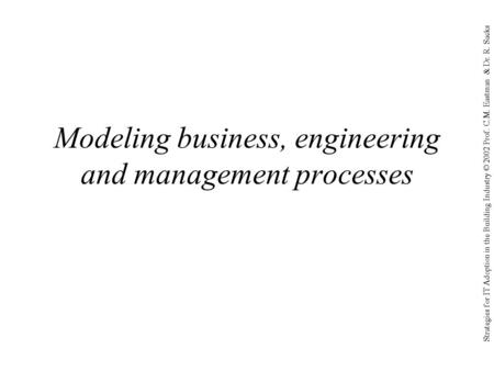 Strategies for IT Adoption in the Building Industry © 2002 Prof. C.M. Eastman & Dr. R. Sacks Modeling business, engineering and management processes.