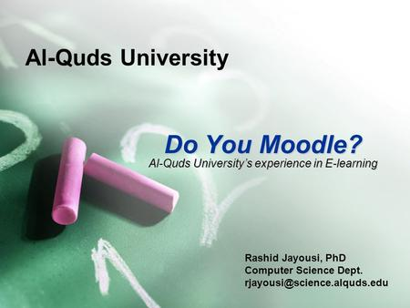 Al-Quds University Do You Moodle? Rashid Jayousi, PhD Computer Science Dept. Al-Quds University's experience in E-learning.