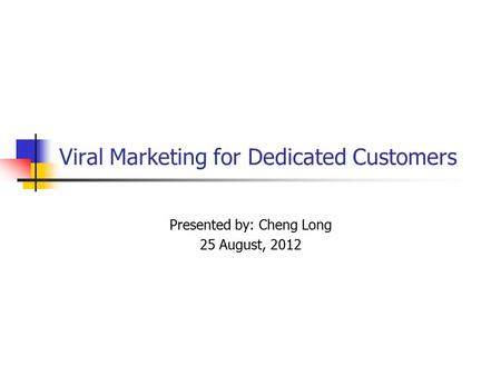 Viral Marketing for Dedicated Customers Presented by: Cheng Long 25 August, 2012.