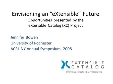 "Envisioning an ""eXtensible"" Future Opportunities presented by the eXtensible Catalog (XC) Project Jennifer Bowen University of Rochester ACRL NY Annual."