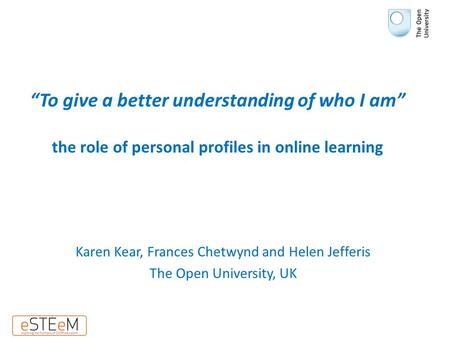 """To give a better understanding of who I am"" the role of personal profiles in online learning Karen Kear, Frances Chetwynd and Helen Jefferis The Open."