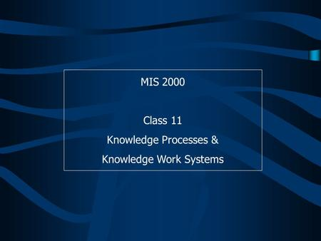 MIS 2000 Class 11 Knowledge Processes & Knowledge Work Systems.