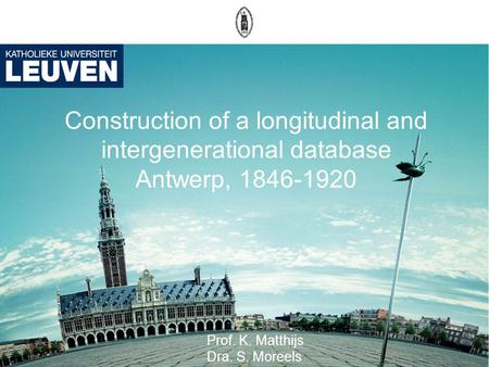 Construction of a longitudinal and intergenerational database Antwerp, 1846-1920 Prof. K. Matthijs Dra. S. Moreels.