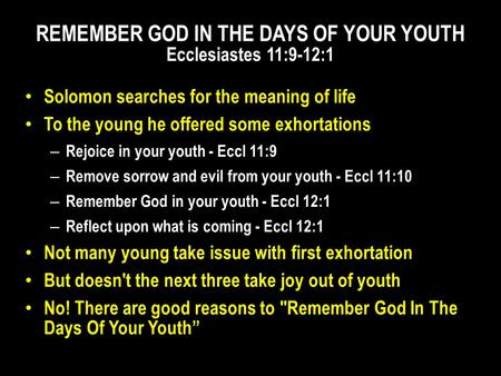 Solomon searches for the meaning of life To the young he offered some exhortations – Rejoice in your youth - Eccl 11:9 – Remove sorrow and evil from your.