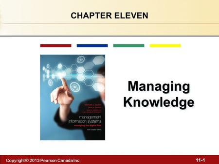 11-1 Copyright © 2013 Pearson Canada Inc. Managing Knowledge CHAPTER ELEVEN.