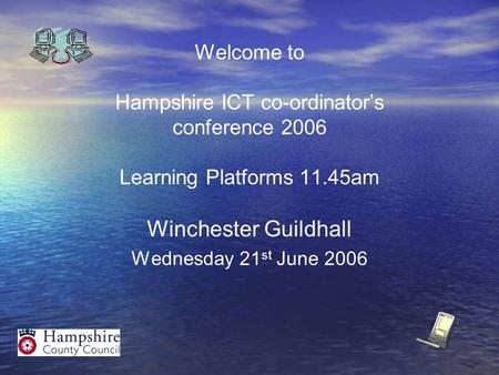 Welcome to Hampshire ICT co-ordinator's conference 2006 Learning Platforms 11.45am Winchester Guildhall Wednesday 21 st June 2006.
