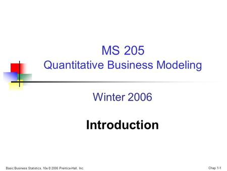 Basic Business Statistics, 10e © 2006 Prentice-Hall, Inc. Chap 1-1 Winter 2006 Introduction MS 205 Quantitative Business Modeling.