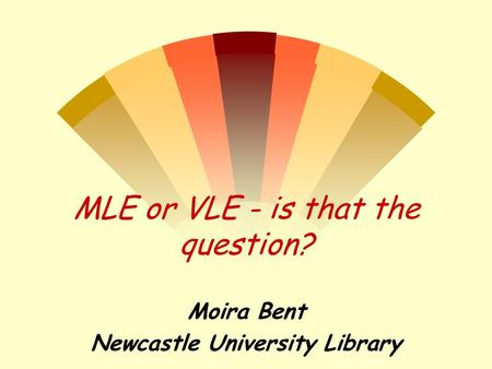 MLE or VLE - is that the question? Moira Bent Newcastle University Library.