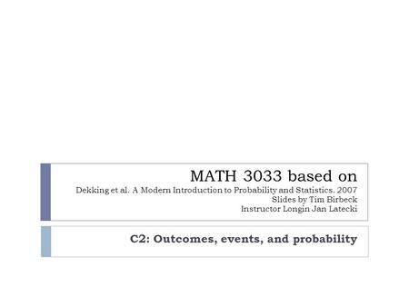 MATH 3033 based on Dekking et al. A Modern Introduction to Probability and Statistics. 2007 Slides by Tim Birbeck Instructor Longin Jan Latecki C2: Outcomes,