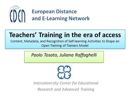 Interuniversity Center for Educational Research and Advanced Training Paolo Tosato, Juliana Raffaghelli European Distance and E-Learning Network Teachers'