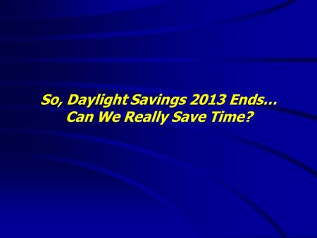 So, Daylight Savings 2013 Ends… Can We Really Save Time?