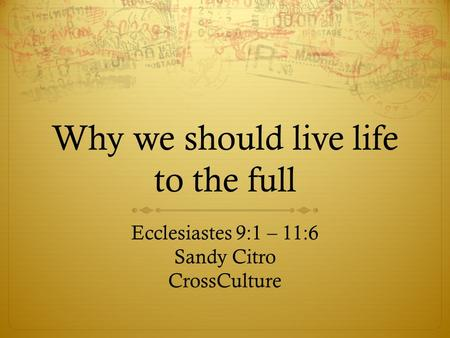 Why we should live life to the full Ecclesiastes 9:1 – 11:6 Sandy Citro CrossCulture.