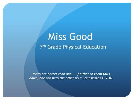 "Miss Good 7 th Grade Physical Education ""Two are better than one…..If either of them falls down, one can help the other up."" Ecclesiastes 4: 9-10."