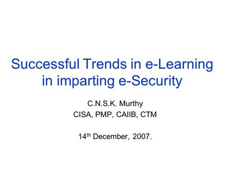 Successful Trends in e-Learning in imparting e-Security C.N.S.K. Murthy CISA, PMP, CAIIB, CTM 14 th December, 2007.