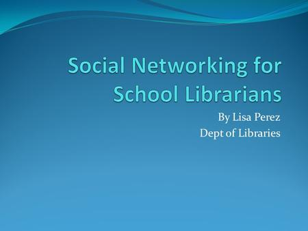 By Lisa Perez Dept of Libraries. What is social networking? Social networking is the practice of expanding the number of one's business and/or social.