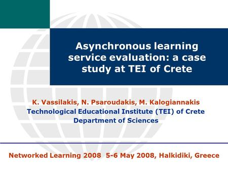 Networked Learning 2008 5-6 May 2008, Halkidiki, Greece Asynchronous learning service evaluation: a case study at TEI of Crete K. Vassilakis, N. Psaroudakis,