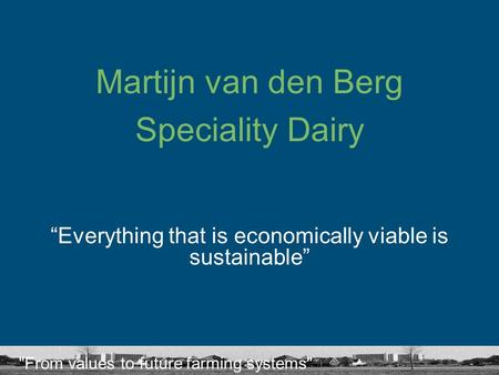 "From values to future farming systems Martijn van den Berg Speciality Dairy ""Everything that is economically viable is sustainable"""