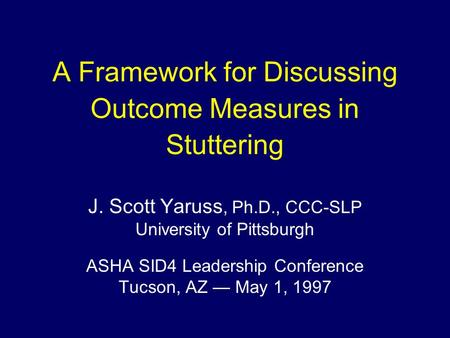 A Framework for Discussing Outcome Measures in Stuttering J. Scott Yaruss, Ph.D., CCC-SLP University of Pittsburgh ASHA SID4 Leadership Conference Tucson,