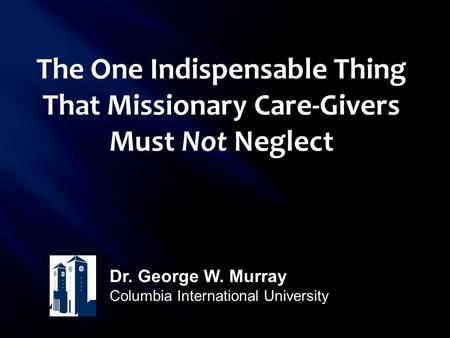 The One Indispensable Thing That Missionary Care-Givers Must Not Neglect Dr. George W. Murray Columbia International University.