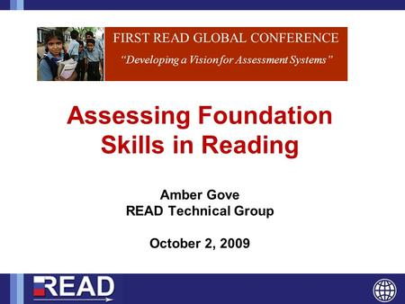 "FIRST READ GLOBAL CONFERENCE ""Developing a Vision for Assessment Systems"" Assessing Foundation Skills in Reading Amber Gove READ Technical Group October."