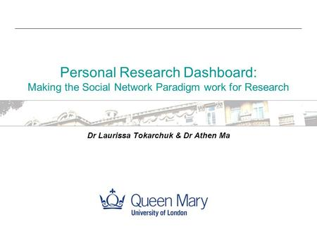 Personal Research Dashboard: Making the Social Network Paradigm work for Research Dr Laurissa Tokarchuk & Dr Athen Ma.