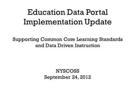 Education Data Portal Implementation Update Supporting Common Core Learning Standards and Data Driven Instruction NYSCOSS September 24, 2012.